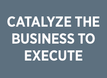 Catalyze the business to execute